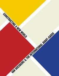 VAN DOESBURG & THE INTERNATIONAL AVANT-GARDE. Constructing a New World