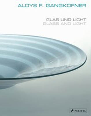 ALOYS F. GANGKOFNER. GLAS UND LICHT - GLASS AND LIGHT.Arbeiten aus vier Jahrzehnten / Works through Four Decades