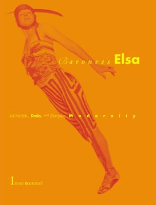 BARONESS ELSA. GENDER, DADA, AND EVERYDAY MODERNITY. A CULTURAL BIOGRAPHY