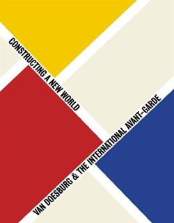 Van Doesburg & The International Avant-garde - Constructing a New World